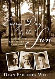 Every Day by the Sun - A Memoir of the Faulkners of Mississippi ebook by Dean Faulkner Wells