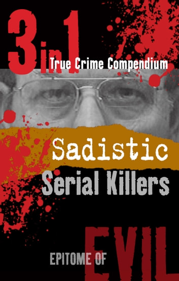 Sadistic Serial Killers (3-in-1 True Crime Compendium) eBook by Phil Clarke
