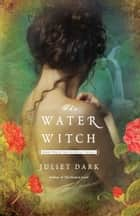 The Water Witch - A Novel ebook by Juliet Dark