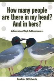 How Many People Are There In My Head? And In Hers? - An Exploration of Single Cell Consciousness ebook by Jonathan C.W. Edwards
