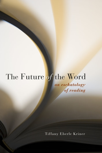 The Future of the Word - An Eschatology of Reading ebook by Tiffany Eberle Kriner