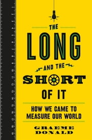 The Long and the Short of It - How We Came to Measure Our World ebook by Graeme Donald