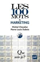 Les 100 mots du marketing - « Que sais-je ? » n° 3864 ebook by Michel Chevalier, Pierre Louis Dubois