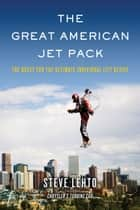 The Great American Jet Pack - The Quest for the Ultimate Individual Lift Device ebook by Steve Lehto