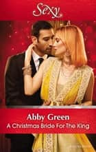A Christmas Bride For The King ebook by ABBY GREEN