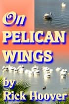 On Pelican Wings ebook by Rick Hoover