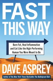 Fast This Way: Burn Fat, Heal Inflammation and Eat Like the High-Performing Human You Were Meant to Be ebook by Dave Asprey