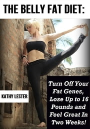 The Belly Fat Diet: Turn Off Your Fat Genes, Lose Up to 16 lbs. and Feel Great in 2 Weeks! ebook by Kathy Lester