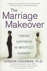 The Marriage Makeover - Finding Happiness in Imperfect Harmony ebook by Joshua Coleman