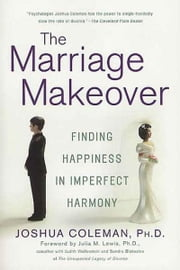 The Marriage Makeover - Finding Happiness in Imperfect Harmony ebook by Joshua Coleman,Julia M. Lewis