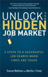 Unlock the Hidden Job Market - 6 Steps to a Successful Job Search When Times Are Tough ebook by Duncan Mathison,Martha I. Finney