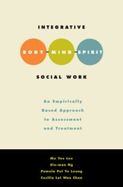 Integrative Body-Mind-Spirit Social Work: An Empirically Based Approach to Assessment and Treatment ebook by Mo Yee Lee,Siu-Man Ng,Pamela Pui Yu Leung,Cecilia Lai Wan Chan,Pamela Leung