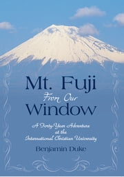 Mt. Fuji From Our Window - A Forty-Year Adventure at the International Christian University ebook by Benjamin Duke