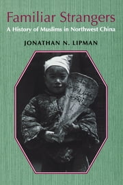 Familiar Strangers - A History of Muslims in Northwest China ebook by Jonathan N. Lipman