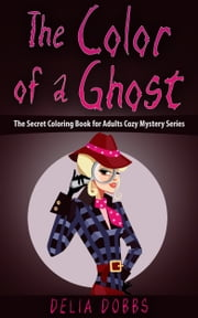 The Color Of A Ghost (The Secret Coloring Book For Adults Cozy Mystery Series- Book One) ebook by Delia Dobbs