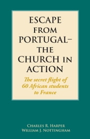 Escape from Portugal–the Church in Action - The secret flight of 60 African students to France ebook by Charles R. Harper,William J. Nottingham