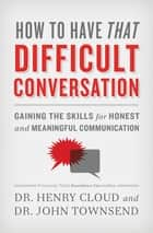 How to Have That Difficult Conversation - Gaining the Skills for Honest and Meaningful Communication eBook by Henry Cloud, John Townsend