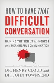 How to Have That Difficult Conversation - Gaining the Skills for Honest and Meaningful Communication ebook by Henry Cloud,John Townsend