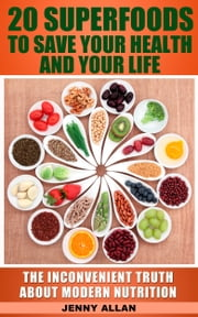 20 Superfoods To Save Your Health And Your Life: The Inconvenient Truth About Modern Nutrition ebook by Jenny Allan