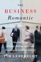 The Business Romantic - Give Everything, Quantify Nothing, and Create Something Greater Than Yourself ebook by Tim Leberecht