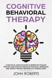 Cognitive Behavioral Therapy: How to Rewire the Thought Process and Flush out Negative Thoughts, Depression, and Anxiety, Without Resorting to Harmful Meds - Collective Wellness Revolution, #1 ebook by John Roberts