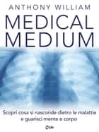 Medical Medium - Scopri cosa si nasconde dietro le malattie e guarisci mente e corpo ebook by Anthony William