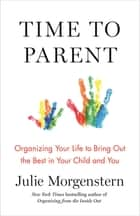 Time to Parent - Organizing Your Life to Bring Out the Best in Your Child and You ebook by Julie Morgenstern