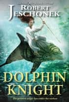 Dolphin Knight - A Young Adult Fantasy Novel ebook by Robert Jeschonek