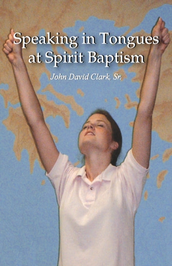 Speaking in Tongues at Spirit Baptism 電子書 by John David Clark Sr.