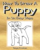 How To Draw A Puppy In Six Easy Steps ebook by Tanya Provines