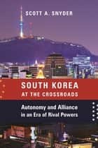 South Korea at the Crossroads - Autonomy and Alliance in an Era of Rival Powers ebook by Scott A. Snyder