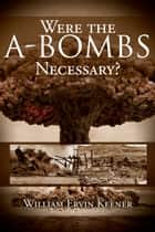 Were the A-Bombs Necessary? ebook by William Ervin Keener