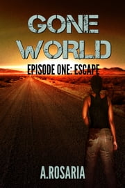Gone World Episode One: Escape - Escape ebook by A.Rosaria