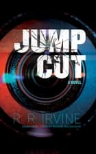 Jump Cut - A Novel ebook by R. R. Irvine