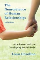 The Neuroscience of Human Relationships: Attachment and the Developing Social Brain (Second Edition) (Norton Series on Interpersonal Neurobiology) ebook by Louis Cozolino