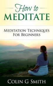 How To Meditate: Meditation Techniques For Beginners Guide Book ebook by Colin Smith