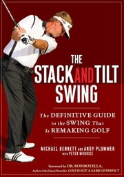 The Stack and Tilt Swing - The Definitive Guide to the Swing That Is Remaking Golf ebook by Michael Bennett,Andy Plummer
