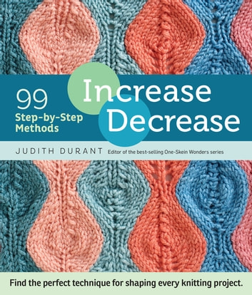 Increase, Decrease - 99 Step-by-Step Methods; Find the Perfect Technique for Shaping Every Knitting Project ebook by Judith Durant