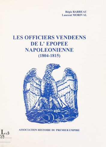 Les officiers vendéens de l'épopée napoléonienne - 1804-1815 ebook by Régis Barreau,Laurent Morival