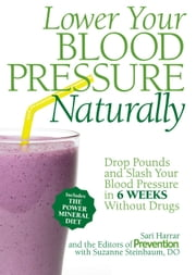 Lower Your Blood Pressure Naturally - Drop Pounds and Slash Your Blood Pressure in 6 Weeks Without Drugs ebook by Sari Harrar,Suzanne Steinbaum,The Editors of Prevention
