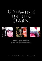 Growing in the Dark - Adoption Secrecy and its Consequences ebook by Janine M. Baer