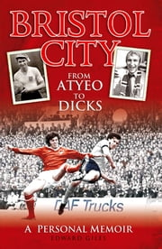 Bristol City: From Atyeo to Dicks - A Personal Memoir ebook by Edward Giles