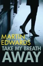 Take My Breath Away ebook by Martin Edwards