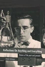 Reflections On Anything and Everything - Visions of the past and present ebook by Charles Huhtanen