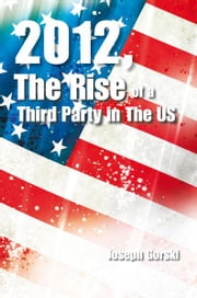 2012, The Rise of a Third Party in The US ebook by Joseph Gorski