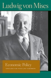 Economic Policy - Thoughts for Today and Tomorrow eBook by Ludwig von Mises, Bettina Bien Greaves