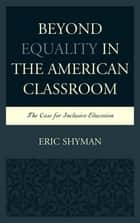 Beyond Equality in the American Classroom - The Case for Inclusive Education ebook by Eric Shyman