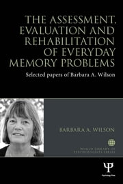 The Assessment, Evaluation and Rehabilitation of Everyday Memory Problems - Selected papers of Barbara A. Wilson ebook by Barbara A. Wilson
