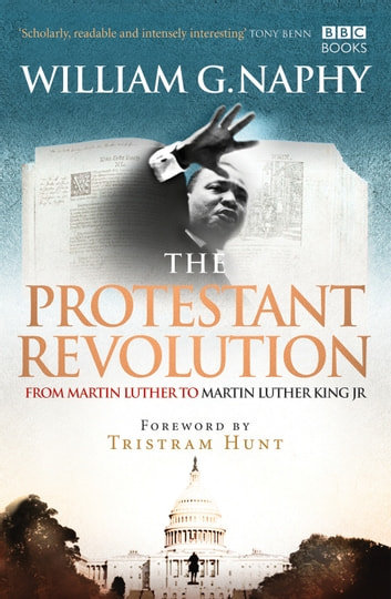 The Protestant Revolution - From Martin Luther to Martin Luther King Jr. ebook by William G. Naphy