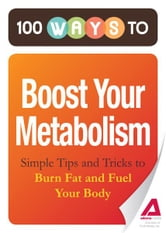 100 Ways to Boost Your Metabolism: Simple Tips and Tricks to Burn Fat and Fuel Your Body ebook by Editors of Adams Media